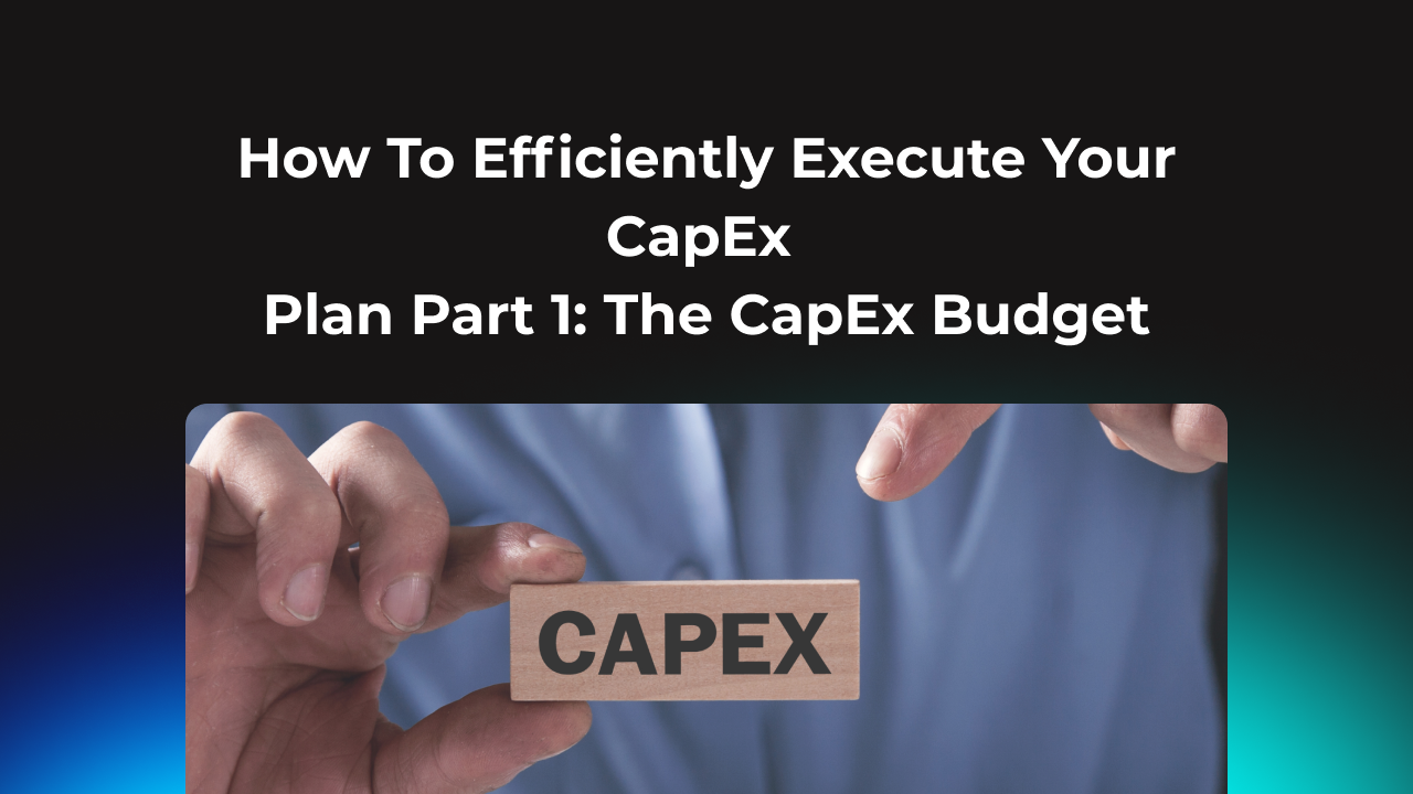 How To Efficiently Execute Your CapEx Plan Part 1: The CapEx Budget