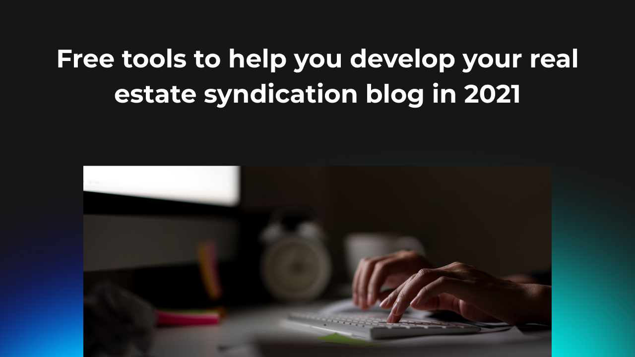 Free tools to help you develop you real estate syndication blog in 2021