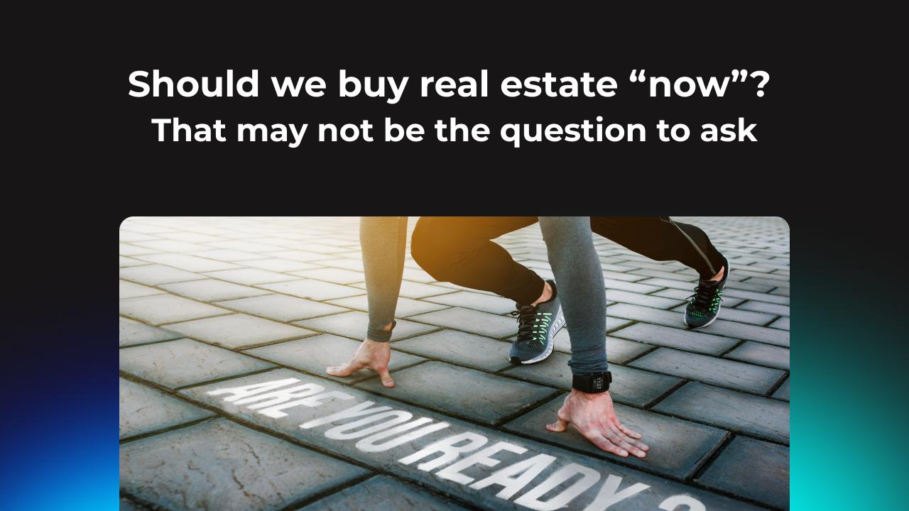 "Should we buy real estate ""now""?"